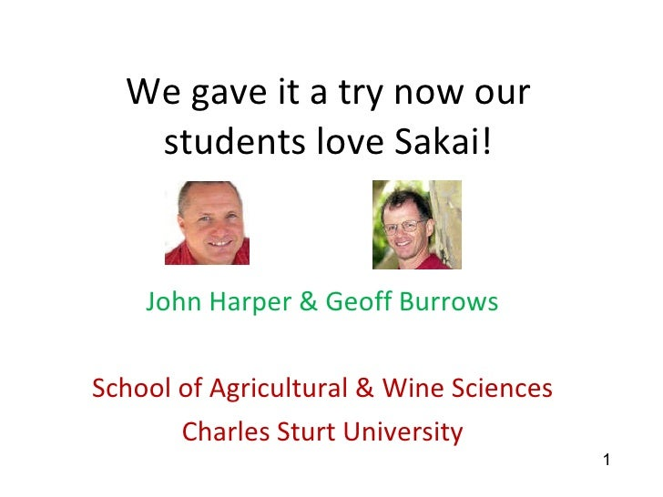 We gave it a try now our students love Sakai! John Harper & Geoff Burrows School of Agricultural & Wine Sciences Charles S...
