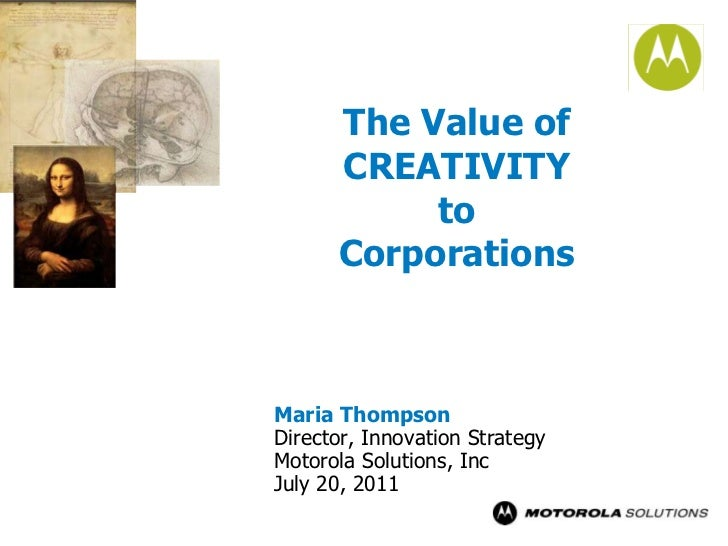 The Value of CREATIVITYto Corporations<br />Maria Thompson<br />Director, Innovation Strategy<br />Motorola Solutions, Inc...
