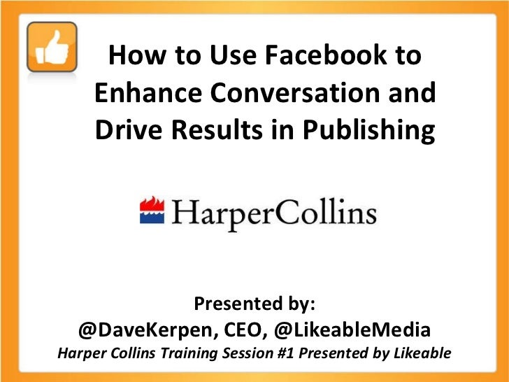 How to Use Facebook to Enhance Conversation and Drive Results in Publishing Presented by: @DaveKerpen, CEO, @LikeableMedia...