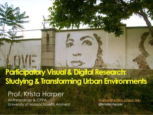 ParticipatoryVisual&DigitalResearch: Studying&TransformingUrbanEnvironments Prof. Krista Harper Anthropology & CPPA Univer...