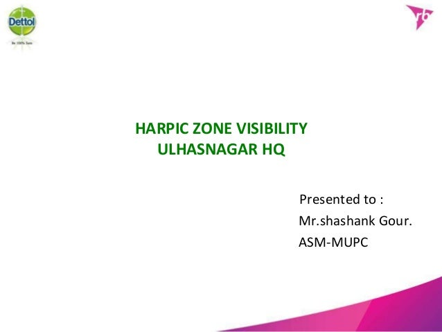 HARPIC ZONE VISIBILITY ULHASNAGAR HQ Presented to : Mr.shashank Gour. ASM-MUPC
