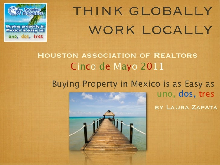 think globally       work locallyHouston association of Realtors      Cinco de Mayo 2011  Buying Property in Mexico is as ...