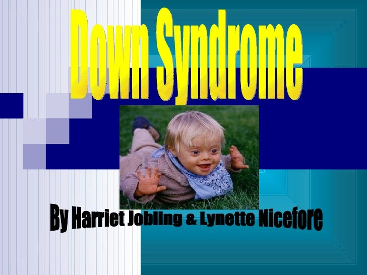 Down Syndrome By Harriet Jobling & Lynette Nicefore