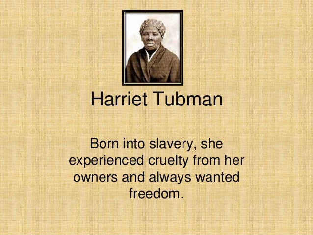 Harriet Tubman Born into slavery, she experienced cruelty from her owners and always wanted freedom.