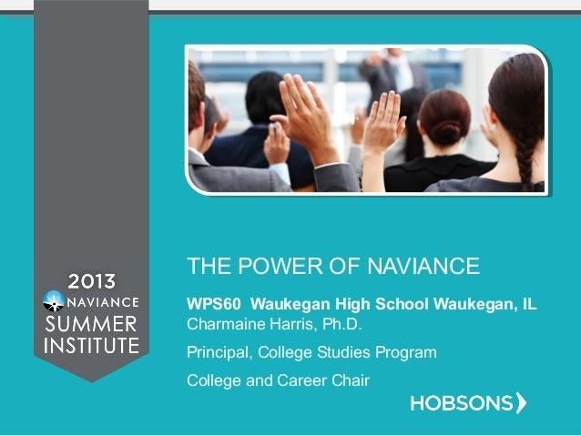 THE POWER OF NAVIANCE WPS60 Waukegan High School Waukegan, IL Charmaine Harris, Ph.D. Principal, College Studies Program C...
