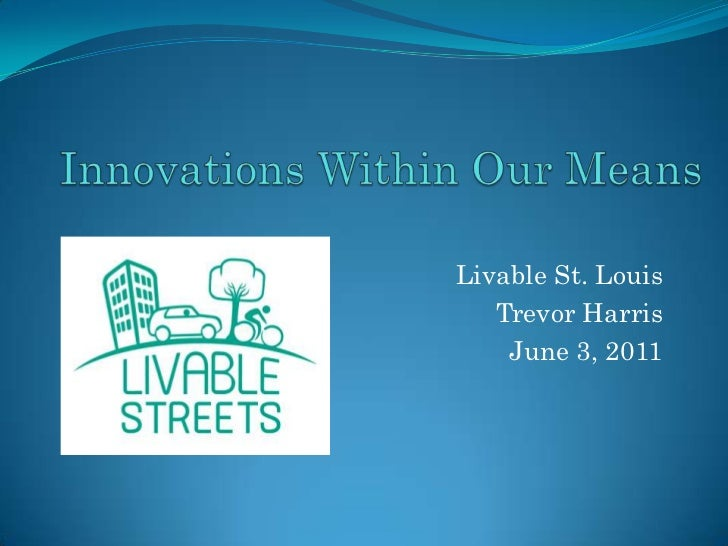 Innovations Within Our Means <br />Livable St. Louis<br />Trevor Harris<br />June 3, 2011<br />