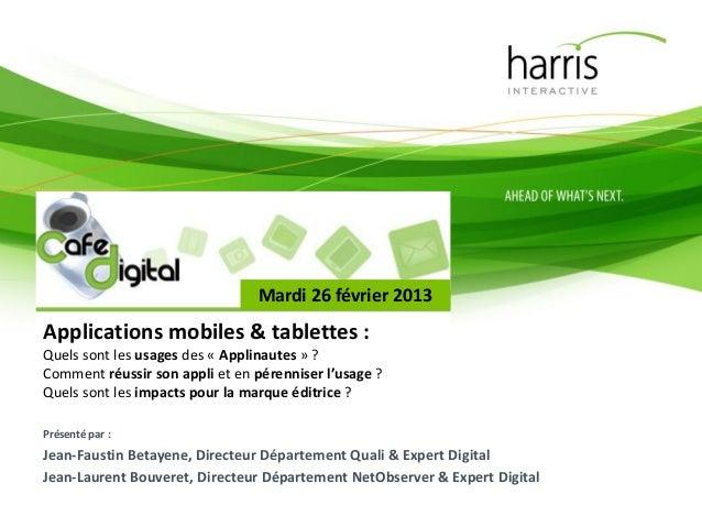 Mardi 26 février 2013Applications mobiles & tablettes :Quels sont les usages des « Applinautes » ?Comment réussir son appl...