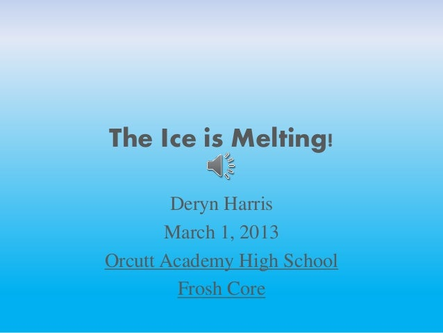 The Ice is Melting!Deryn HarrisMarch 1, 2013Orcutt Academy High SchoolFrosh Core
