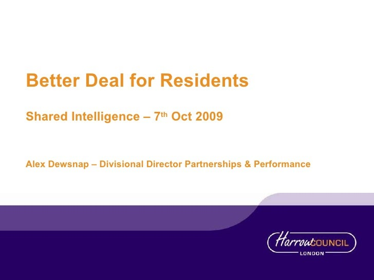 Better Deal for Residents Shared Intelligence – 7 th  Oct 2009 Alex Dewsnap – Divisional Director Partnerships & Performance