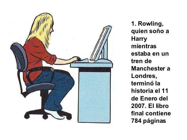 1. Rowling, quien soño a Harry mientras estaba en un tren de Manchester a Londres, terminó la historia el 11 de Enero del ...