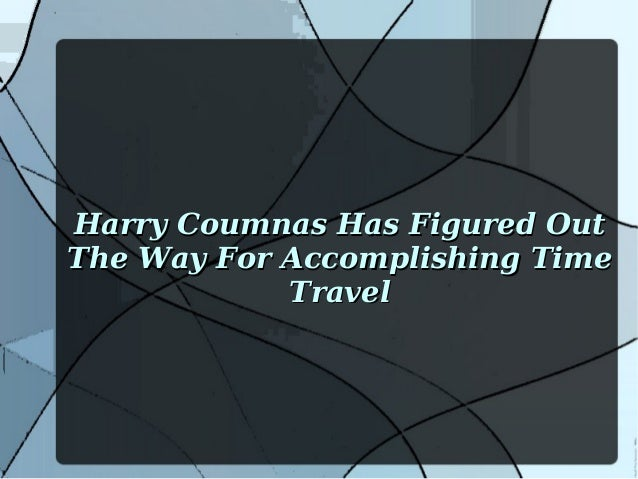 Harry Coumnas Has Figured Out The Way For Accomplishing Time Travel
