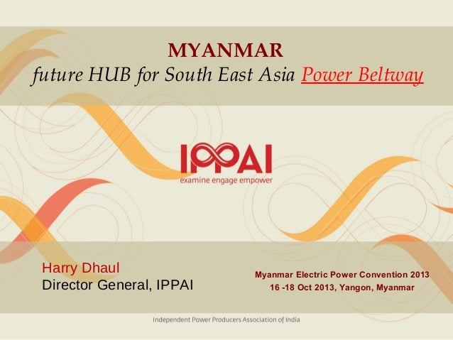 MYANMAR future HUB for South East Asia Power Beltway  Harry Dhaul Director General, IPPAI  Myanmar Electric Power Conventi...