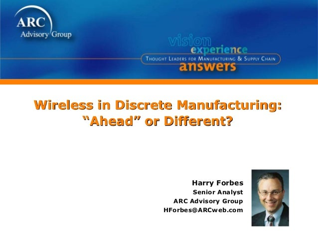 "Wireless in Discrete Manufacturing: ""Ahead"" or Different? Harry Forbes Senior Analyst ARC Advisory Group HForbes@ARCweb.com"