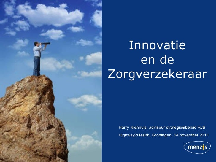 Innovatie en de Zorgverzekeraar Harry Nienhuis, adviseur strategie&beleid RvB Highway2Health, Groningen, 14 november 2011
