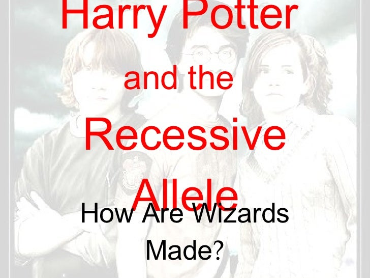 Harry Potter  and the   Recessive Allele How Are Wizards Made ?