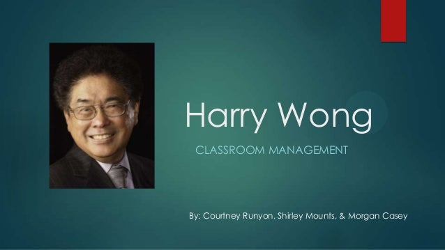 Harry Wong CLASSROOM MANAGEMENT  By: Courtney Runyon, Shirley Mounts, & Morgan Casey