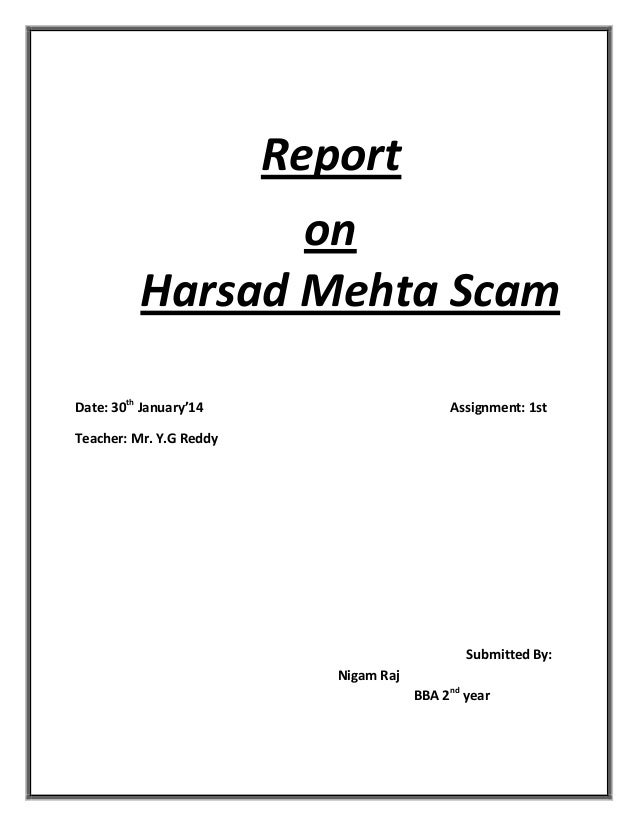 Report on Harsad Mehta Scam Date: 30th January'14  Assignment: 1st  Teacher: Mr. Y.G Reddy  Submitted By: Nigam Raj BBA 2n...