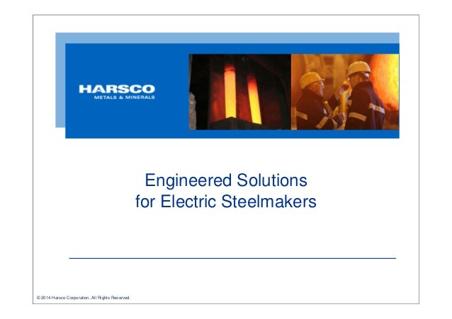 Engineered Solutions for Electric Steelmakers  © 2014 Harsco Corporation, All Rights Reserved.