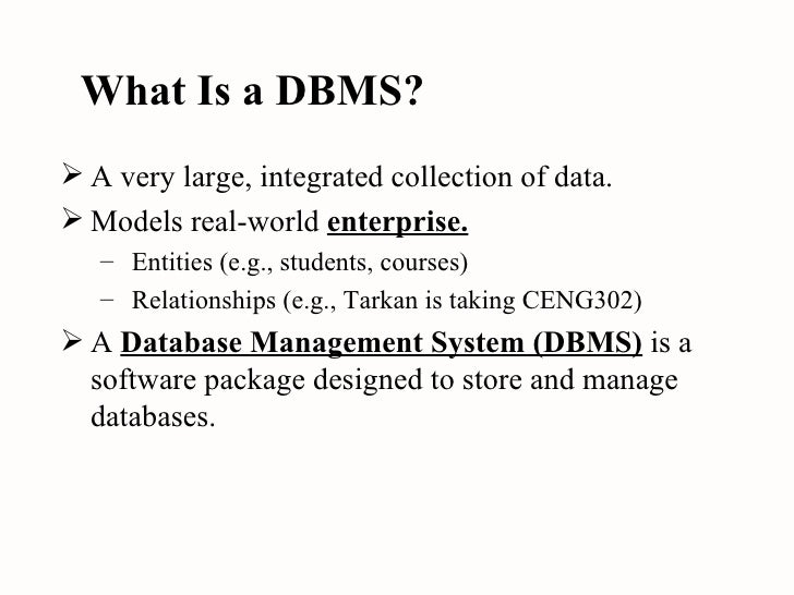 What Is a DBMS? <ul><li>A very large, integrated collection of data. </li></ul><ul><li>Models real-world  enterprise. </li...