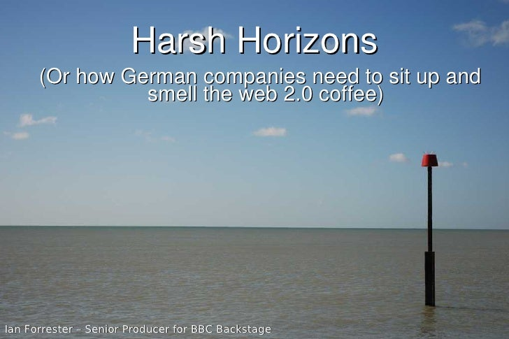 Harsh Horizons       (Or how German companies need to sit up and                 smell the web 2.0 coffee)     Ian Forrest...