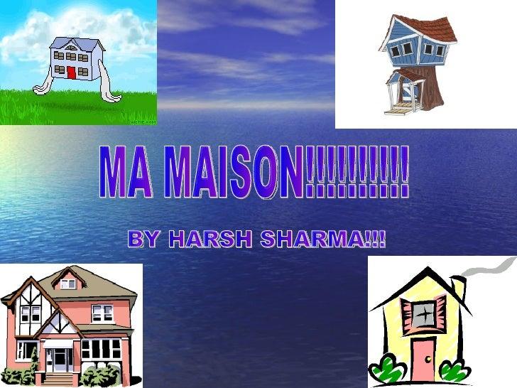 MA MAISON!!!!!!!!!! BY HARSH SHARMA!!!