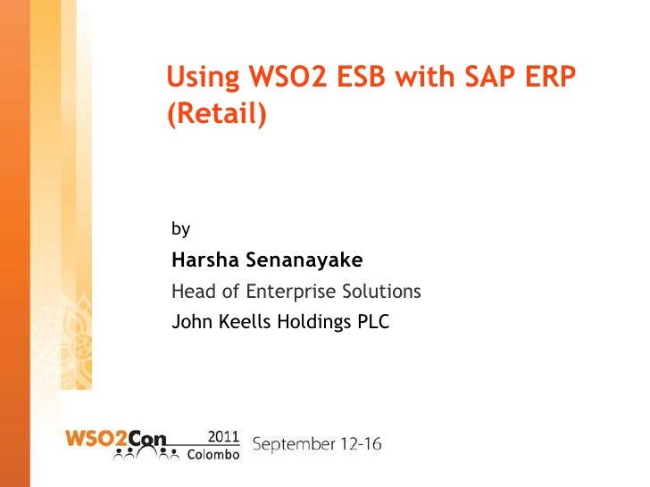 Using WSO2 ESB with SAP ERP(Retail)byHarsha SenanayakeHead of Enterprise SolutionsJohn Keells Holdings PLC