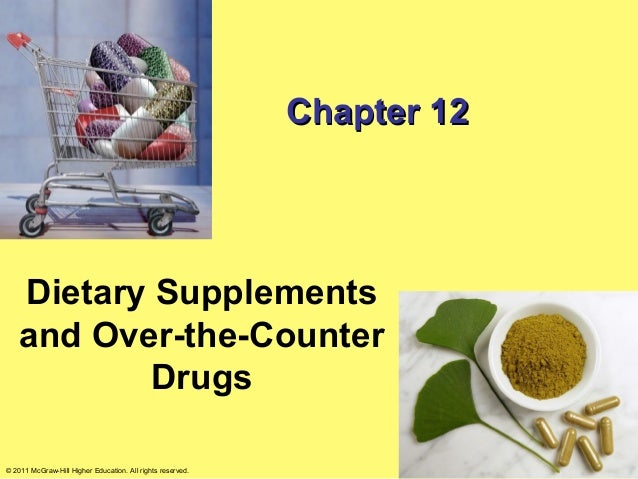 Chapter 12    Dietary Supplements    and Over-the-Counter           Drugs© 2011 McGraw-Hill Higher Education. All rights r...