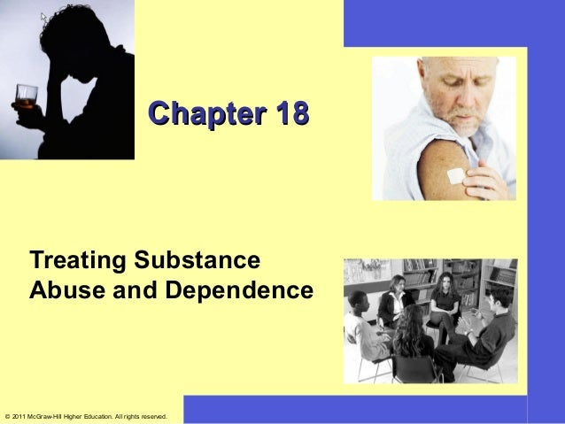 Chapter 18        Treating Substance        Abuse and Dependence© 2011 McGraw-Hill Higher Education. All rights reserved.