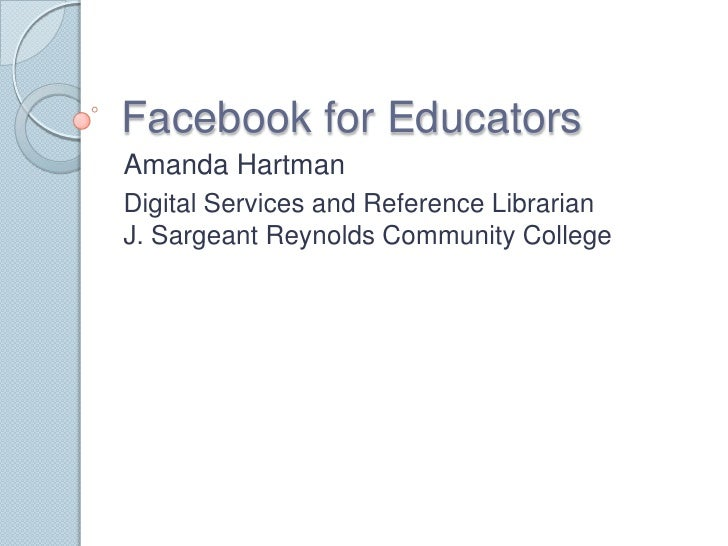 Facebook for Educators <br />Amanda Hartman<br />Digital Services and Reference LibrarianJ. Sargeant Reynolds Community Co...