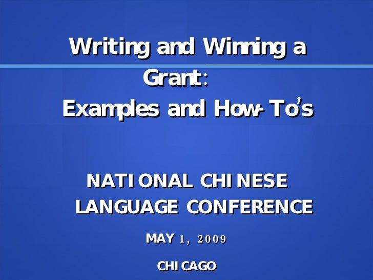 Writing and Winning a Grant:  Examples and How-To's <ul><li>NATIONAL CHINESE LANGUAGE CONFERENCE </li></ul><ul><li>MAY 1,...