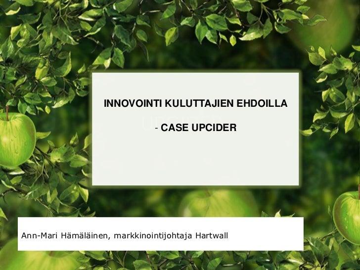 INNOVOINTI KULUTTAJIEN EHDOILLA                               - CASE UPCIDERAnn-Mari Hämäläinen, markkinointijohtaja Hartw...