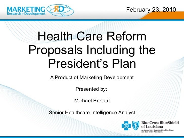 Health Care Reform Proposals Including the President's Plan A Product of Marketing Development Presented by:  Michael Bert...