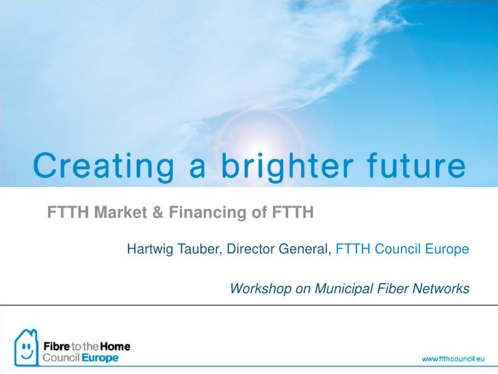 FTTH Market & Financing of FTTH         Hartwig Tauber, Director General, FTTH Council Europe                        Works...