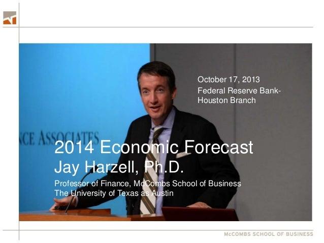 October 17, 2013 Federal Reserve BankHouston Branch  2014 Economic Forecast Jay Harzell, Ph.D. Professor of Finance, McCom...