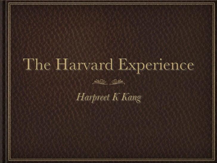The Harvard Experience       Harpreet K Kang