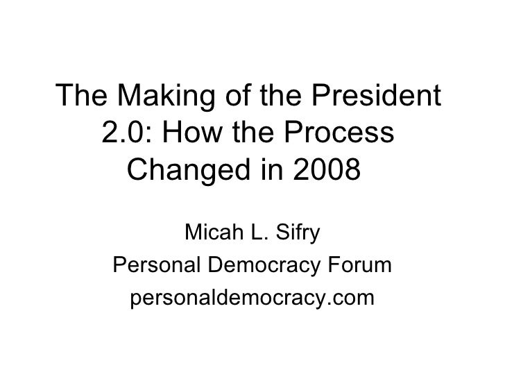 The Making of the President 2.0: How the Process Changed in 2008  Micah L. Sifry Personal Democracy Forum personaldemocrac...