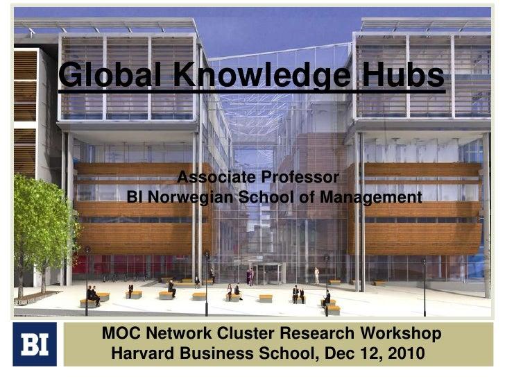 Global Knowledge Hubs<br />Associate Professor<br />BI Norwegian School of Management<br />MOC Network Cluster Research W...