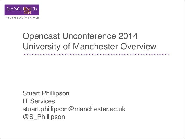 Opencast Unconference 2014! University of Manchester Overview Stuart Phillipson! IT Services! stuart.phillipson@manchester...