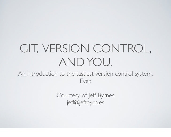 GIT, VERSION CONTROL,       AND YOU.An introduction to the tastiest version control system.                         Ever. ...