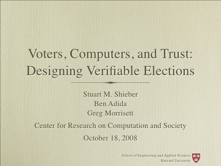 Voters, Computers, and Trust: Designing Verifiable Elections                Stuart M. Shieber                   Ben Adida  ...