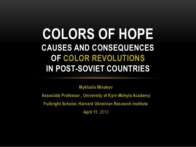 COLORS OF HOPECAUSES AND CONSEQUENCES   OF COLOR REVOLUTIONS IN POST-SOVIET COUNTRIES                   Mykhailo MinakovAs...