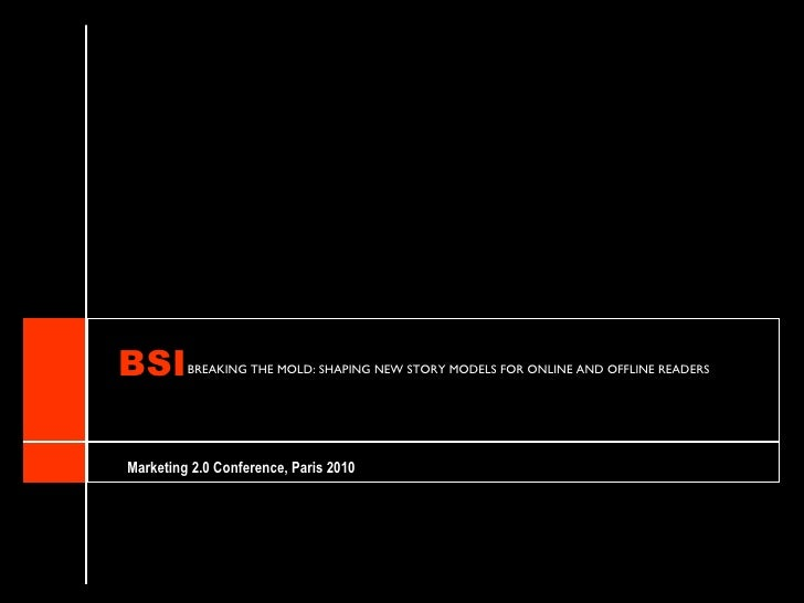 BSI      BREAKING THE MOLD: SHAPING NEW STORY MODELS FOR ONLINE AND OFFLINE READERS     Marketing 2.0 Conference, Paris 20...