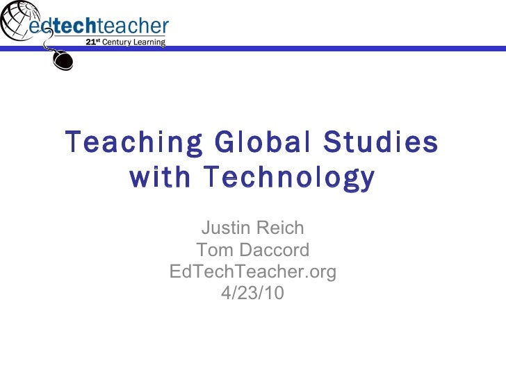 Teaching Global Studies with Technology Justin Reich Tom Daccord EdTechTeacher.org 4/23/10