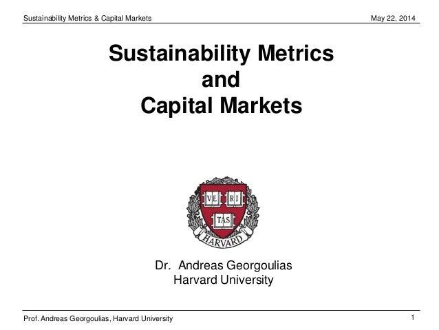 Sustainability Metrics & Capital Markets 1 May 22, 2014 Prof. Andreas Georgoulias, Harvard University Sustainability Metri...