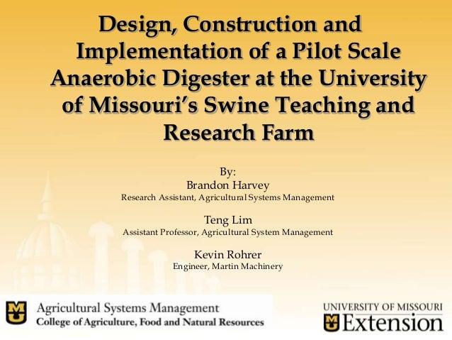 Design, Construction andImplementation of a Pilot ScaleAnaerobic Digester at the Universityof Missouri's Swine Teaching an...