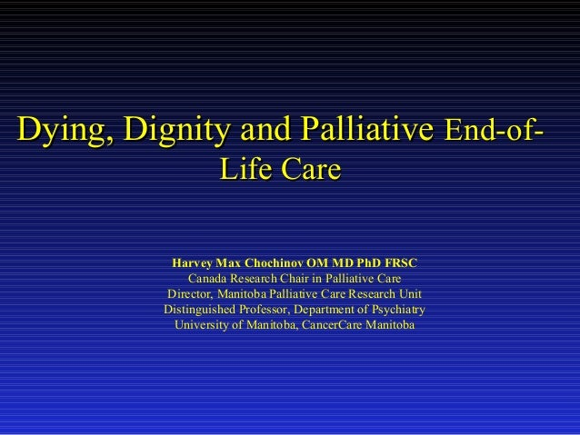 Dying, Dignity and Palliative End-ofLife Care Harvey Max Chochinov OM MD PhD FRSC Canada Research Chair in Palliative Care...