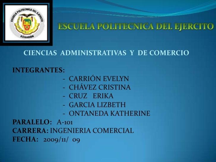 ESCUELA POLITECNICA DEL EJERCITO<br />CIENCIAS  ADMINISTRATIVAS  Y  DE COMERCIO<br />INTEGRANTES:<br />-  CARRIÓN EVELYN  ...