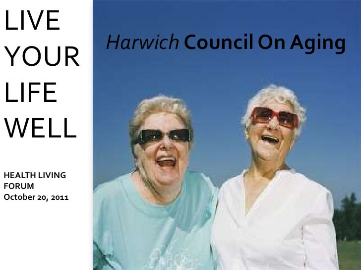 LIVE                   Harwich Council On AgingYOURLIFEWELLHEALTH LIVINGFORUMOctober 20, 2011