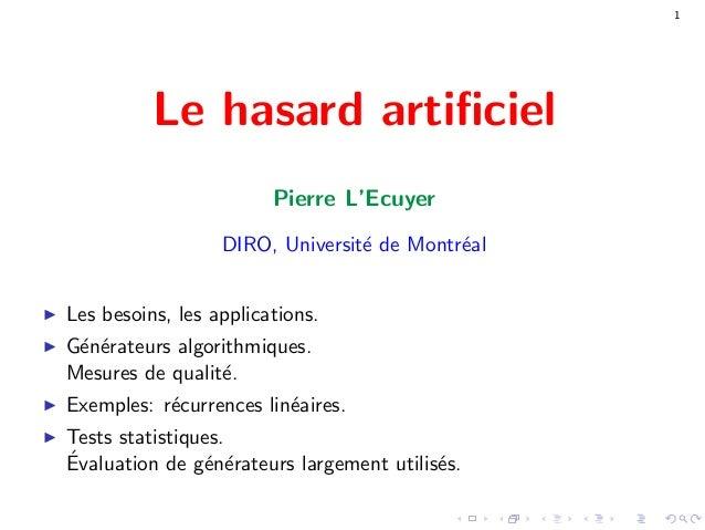 1 Le hasard artificiel Pierre L'Ecuyer DIRO, Universit´e de Montr´eal Les besoins, les applications. G´en´erateurs algorith...