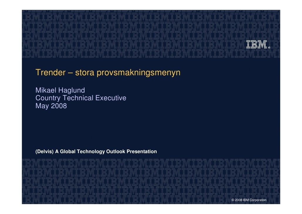 Trender – stora provsmakningsmenyn  Mikael Haglund Country Technical Executive May 2008     (Delvis) A Global Technology O...